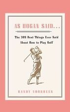 As Hogan Said... : The 389 Best Things Anyone Said about How to Play Golf by...