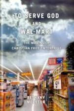 To Serve God and Wal-Mart : The Making of Christian Free Enterprise by...