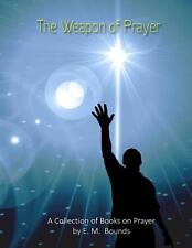 The Weapon of Prayer : A Collection of Books on Prayer by E. M. Bounds by E....