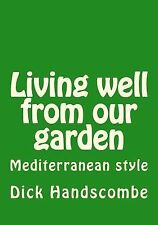 Living Well from Our Garden : Mediterranean Style by Dick Handscombe (2013,...