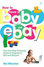 How to Have a Baby on eBay: Your One Stop Shopping Guide to Pregnancy, Birth and