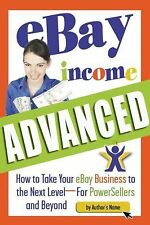 EBay Income Advanced : How to Take Your EBay Business to the Next Level:For...