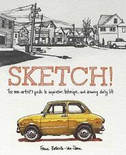 Sketch! : The Non-Artist's Guide to Inspiration, Technique, and Drawing Daily...