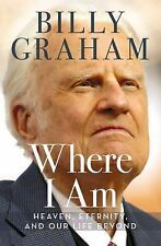 Where I Am : Heaven, Eternity, and Our Life Beyond by Billy Graham (2015, Hardco