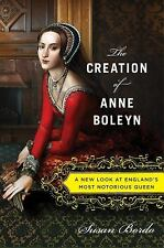 The Creation of Anne Boleyn: A New Look at England's Most Notorious Queen by Bo