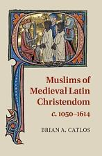 Muslims of Medieval Latin Christendom, C. 1050-1614 by Brian A. Catlos (2015,...