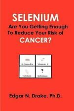 Selenium: Are You Getting Enough to Reduce Your Risk of Cancer? by Drake, Edgar