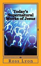 Today's Supernatural Works of Jesus : /whoever Believes in Me Will Also Do...