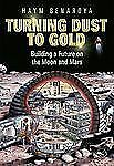 Turning Dust to Gold : Building a Future on the Moon and Mars by Haym...