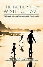 The Father They Wish to Have : The True Act of Human Fatherhood and Its...