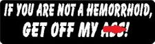 IF YOU ARE NOT A HEMORRHOID, GET OFF MY A$$ HELMET STICKER