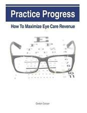 Practice Progress : How to Maximize Eye Care Revenue by Gordon Duncan (2013,...
