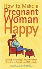 How to Make a Pregnant Woman Happy : Solving Pregnancy's Most Common Problems -…