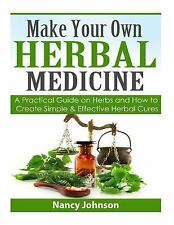 Make Your Own Herbal Medicine : A Practical Guide on Herbs and How to Create...