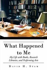 What Happened to Me : My Life with Books, Research Libraries, and Performing...