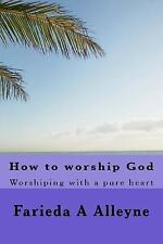 How to Worship God : Worshiping with a Pure Heart by Farieda Alleyne (2015,...