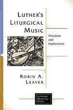 Luther's Liturgical Music : Principles and Implications by Robin A. Leaver...