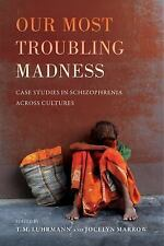 NEW - Our Most Troubling Madness: Case Studies in Schizophrenia across Cultures