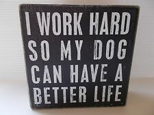 "Dog Box Sign ""I WORK HARD SO MY DOG CAN HAVE A BETTER LIFE""Wood 5""Sq. Blk/Wh PBK"