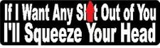 IF I WANT ANY SH!T OUT OF YOU I'LL SQUEEZE YOUR HEAD HELMET STICKER