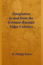 Emigration to and from the German-Russian Volga Colonies by D. Philipp Kaiser...