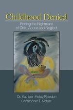 Childhood Denied : Ending the Nightmare of Child Abuse and Neglect by...