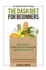 Dash Diet for Beginners : Lose Weight, Lower Blood Pressure, and Improve Your...