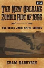 The New Orleans Zombie Riot Of 1866 : And Other Jacob Smith Stories by Craig...