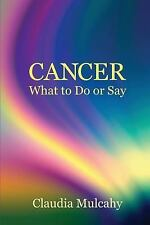 Cancer : What to Do or Say by Claudia Mulcahy (2015, Paperback)