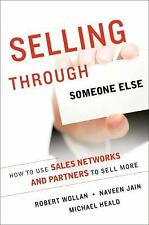 Selling Through Someone Else: How to Use Agile Sales Networks and Partners to S