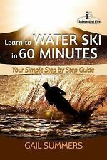 Learn to Water Ski in 60 Minutes : - Your Simple Step by Step Guide by Gail...