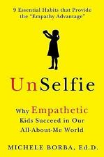 Unselfie : Why Empathetic Kids Succeed in Our All-About-Me World by Michele...