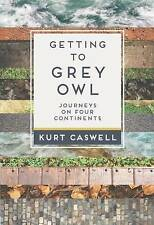 Getting to Grey Owl: Journeys on Four Continents by Kurt Caswell (Paperback,...