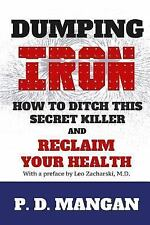 Dumping Iron : How to Ditch This Secret Killer and Reclaim Your Health by P....