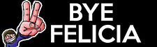 Funny Bumper Sticker - BYE FELICIA -  Decal Sign - LAMINATED