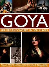 Goya: His Life & Works in 500 Images: An illustrated account of the artist, his