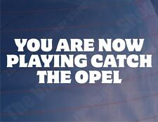 YOU ARE NOW PLAYING CATCH THE OPEL Funny Car/Van/Window/Bumper Sticker/Decal
