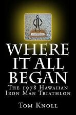 Where It All Began : The 1978 Hawaiian Iron Man Triathlon by Tom Knoll (2014,...