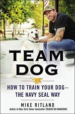 Team Dog : How to Train Your Dog--The Navy SEAL Way by Gary Brozek and Mike...