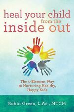 Heal Your Child from the Inside Out: The 5-Element Way to Nurturing Healthy, Hap