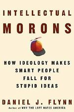Intellectual Morons : How Ideology Makes Smart People Fall for Stupid Ideas by D