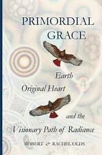 Primordial Grace : Earth, Original Heart, and the Visionary Path of Radiance...