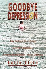 Goodbye Depression : Take Control of Your Life and Get Rid of Depression A...