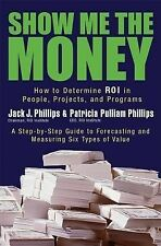 Show Me the Money : How to Determine ROI in People, Projects, and Programs by...