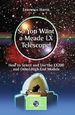 So You Want a Meade LX Telescope!: How to Select and Use the LX200 and Other Hig