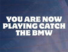 YOU ARE NOW PLAYING CATCH THE BMW Funny Car/Bike/Window/Bumper Sticker/Decal