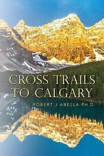 Cross Trails to Calgary by Abella Ph. D., Robert J. -Paperback