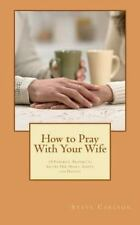 How to Pray with Your Wife : 10 Powerful Prayers to Secure Her Heart, Safety,...