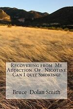 Recovering from My Addiction of Nicotine Can I Quit Smoking? by Bruce Dolan...