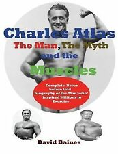 Charles Atlas the Man, the Myth and the Muscles by David Baines (2014,...